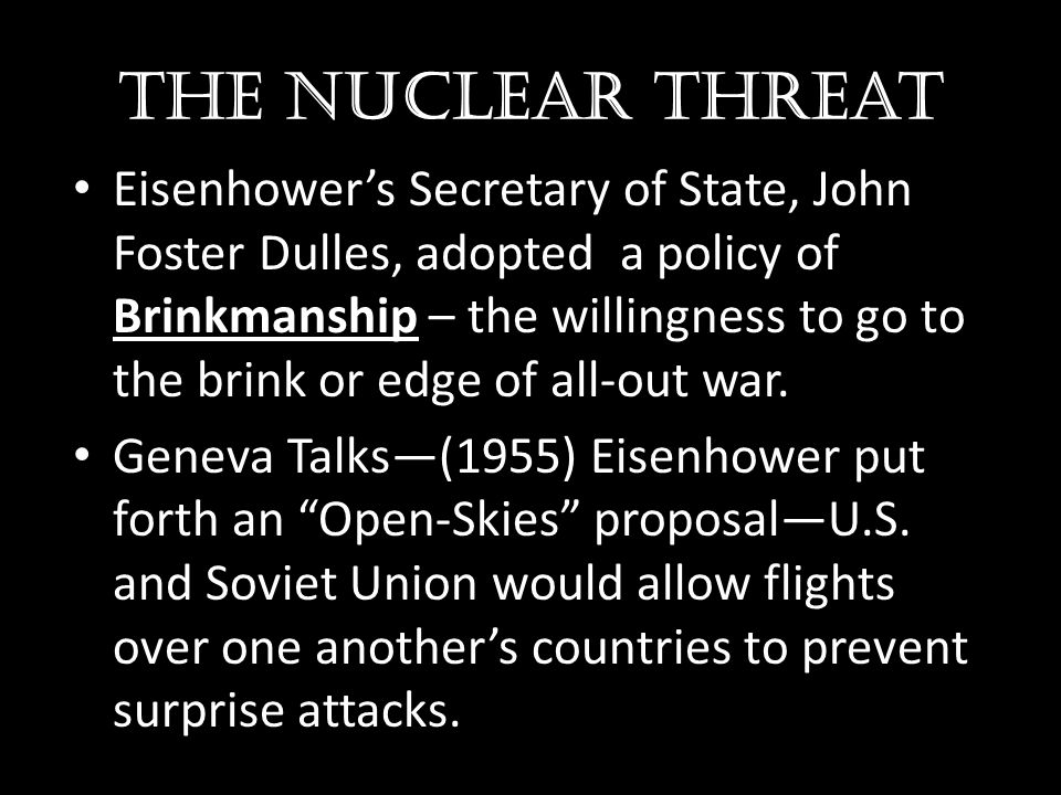 The nuclear threat Eisenhower's Secretary of State, John Foster Dulles, adopted a policy of Brinkmanship – the willingness to go to the brink or edge