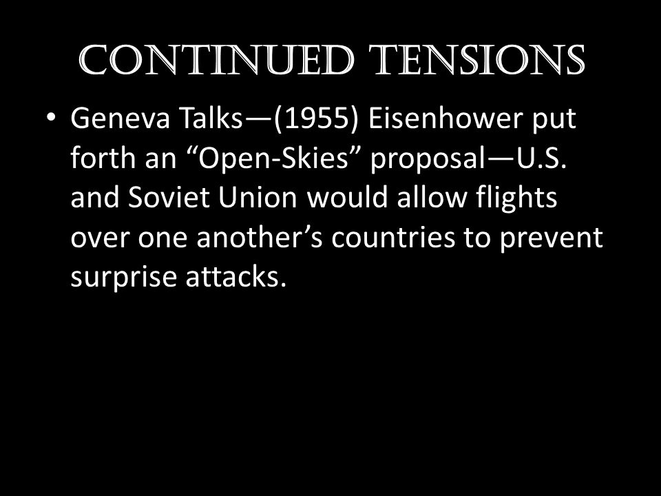 "Continued Tensions Geneva Talks—(1955) Eisenhower put forth an ""Open-Skies"" proposal—U.S. and Soviet Union would allow flights over one another's coun"