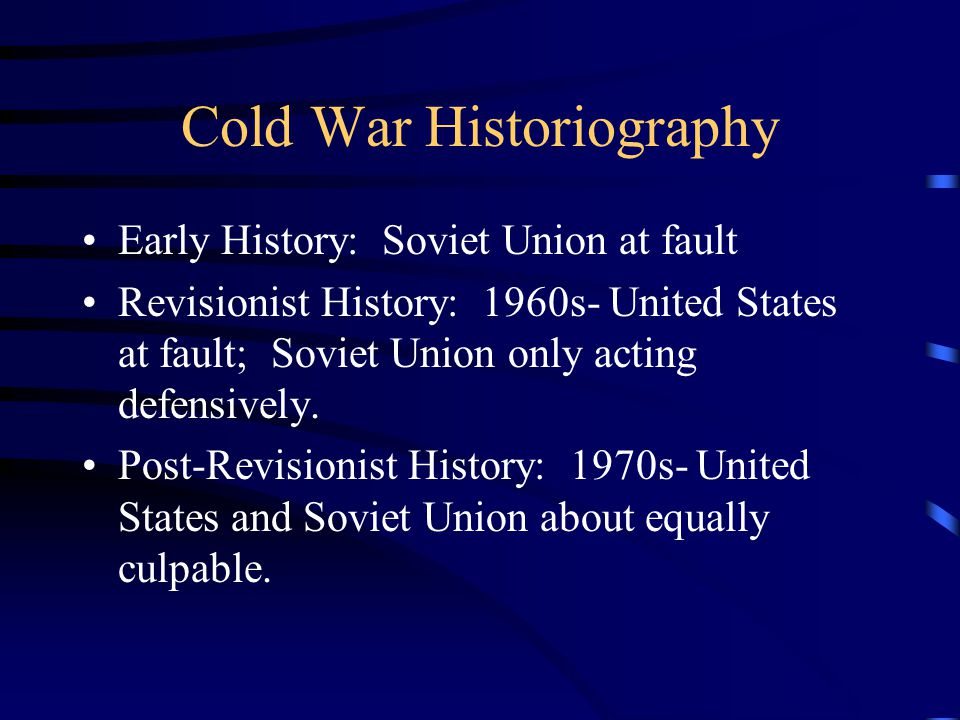 Cold War Historiography Early History: Soviet Union at fault Revisionist History: 1960s- United States at fault; Soviet Union only acting defensively.