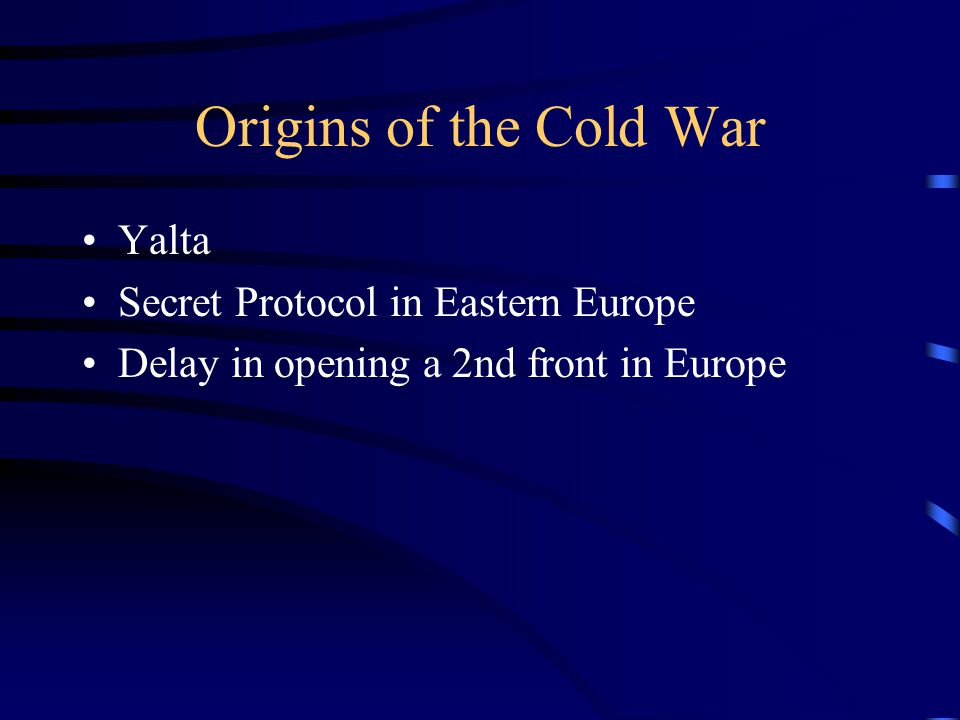 Origins of the Cold War Yalta Secret Protocol in Eastern Europe Delay in opening a 2nd front in Europe