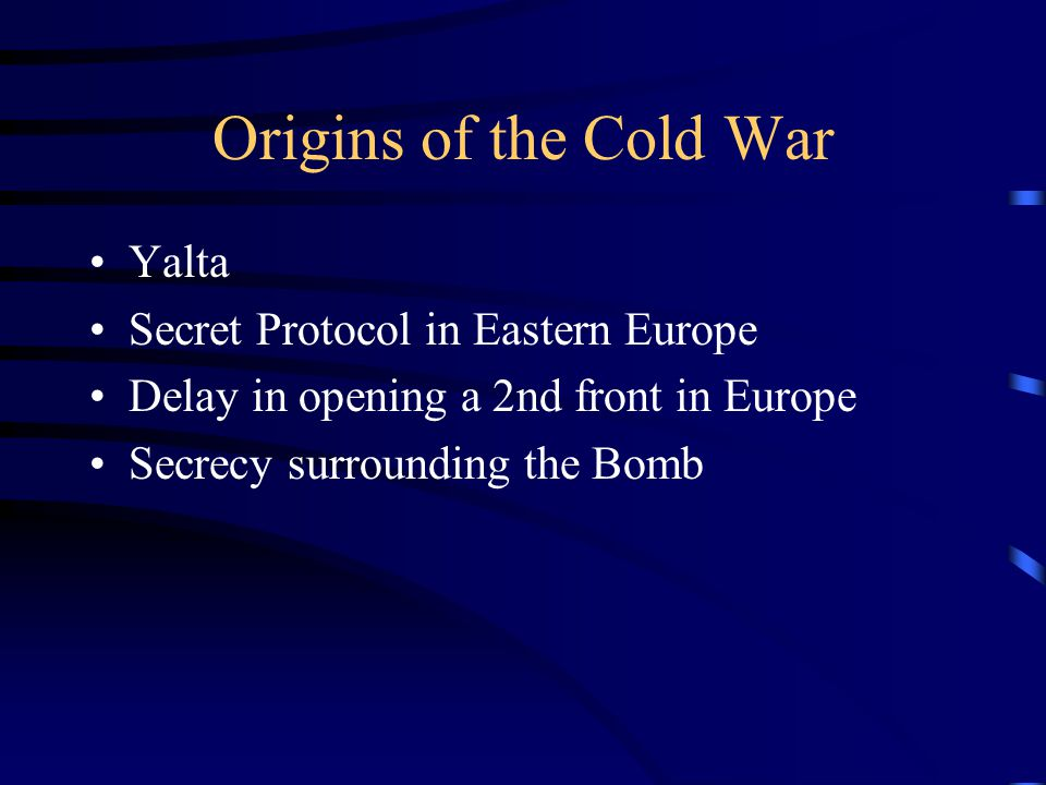 Origins of the Cold War Yalta Secret Protocol in Eastern Europe Delay in opening a 2nd front in Europe Secrecy surrounding the Bomb