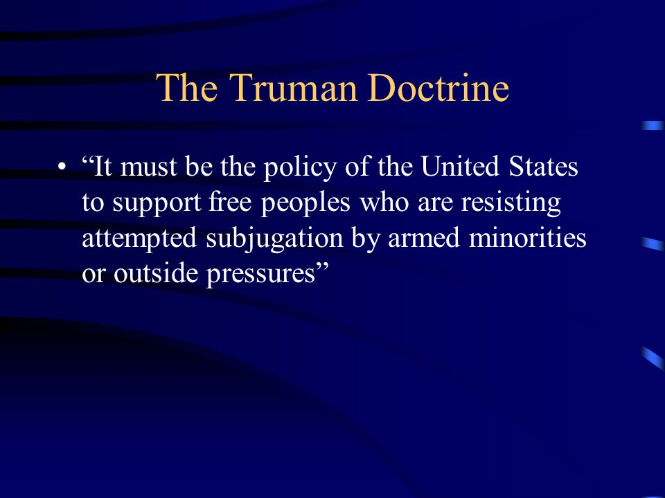 The Truman Doctrine It must be the policy of the United States to support free peoples who are resisting attempted subjugation by armed minorities or outside pressures