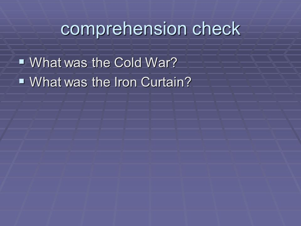 comprehension check  What was the Cold War?  What was the Iron Curtain?