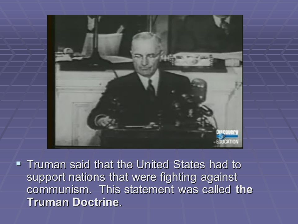  Truman said that the United States had to support nations that were fighting against communism. This statement was called the Truman Doctrine.