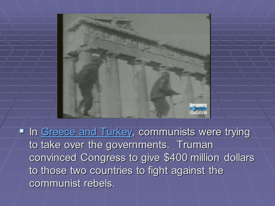  In Greece and Turkey, communists were trying to take over the governments. Truman convinced Congress to give $400 million dollars to those two count
