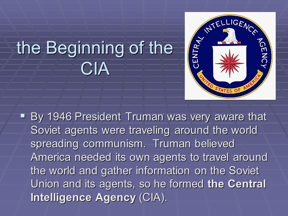 the Beginning of the CIA  By 1946 President Truman was very aware that Soviet agents were traveling around the world spreading communism. Truman beli