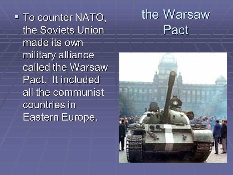 the Warsaw Pact  To counter NATO, the Soviets Union made its own military alliance called the Warsaw Pact. It included all the communist countries in