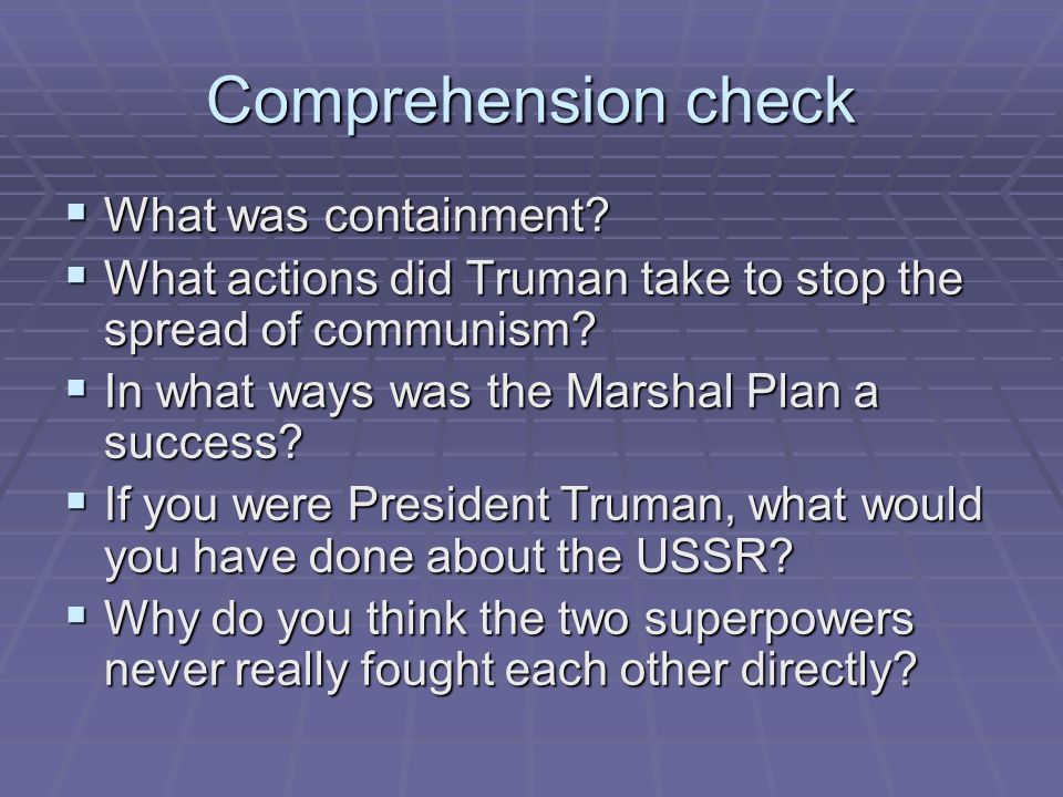 Comprehension check  What was containment?  What actions did Truman take to stop the spread of communism?  In what ways was the Marshal Plan a succ