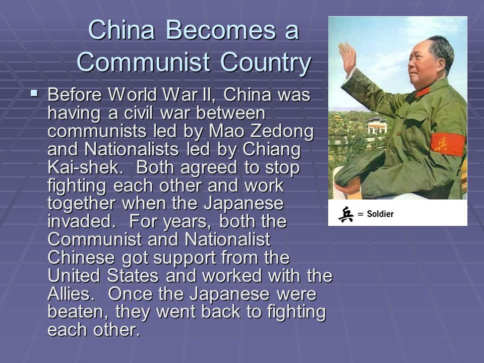 China Becomes a Communist Country  Before World War II, China was having a civil war between communists led by Mao Zedong and Nationalists led by Chi