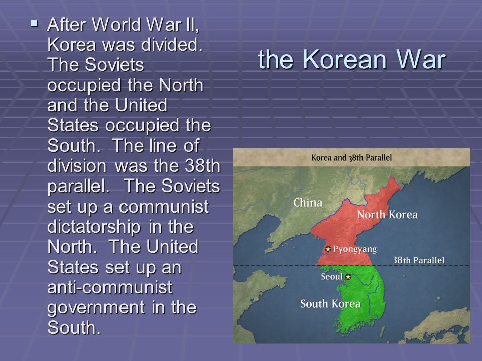 the Korean War  After World War II, Korea was divided. The Soviets occupied the North and the United States occupied the South. The line of division
