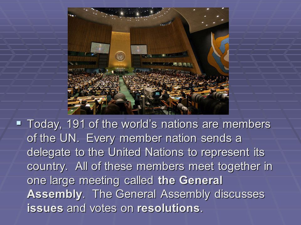  Today, 191 of the world's nations are members of the UN. Every member nation sends a delegate to the United Nations to represent its country. All of