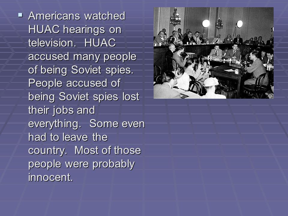  Americans watched HUAC hearings on television. HUAC accused many people of being Soviet spies. People accused of being Soviet spies lost their jobs