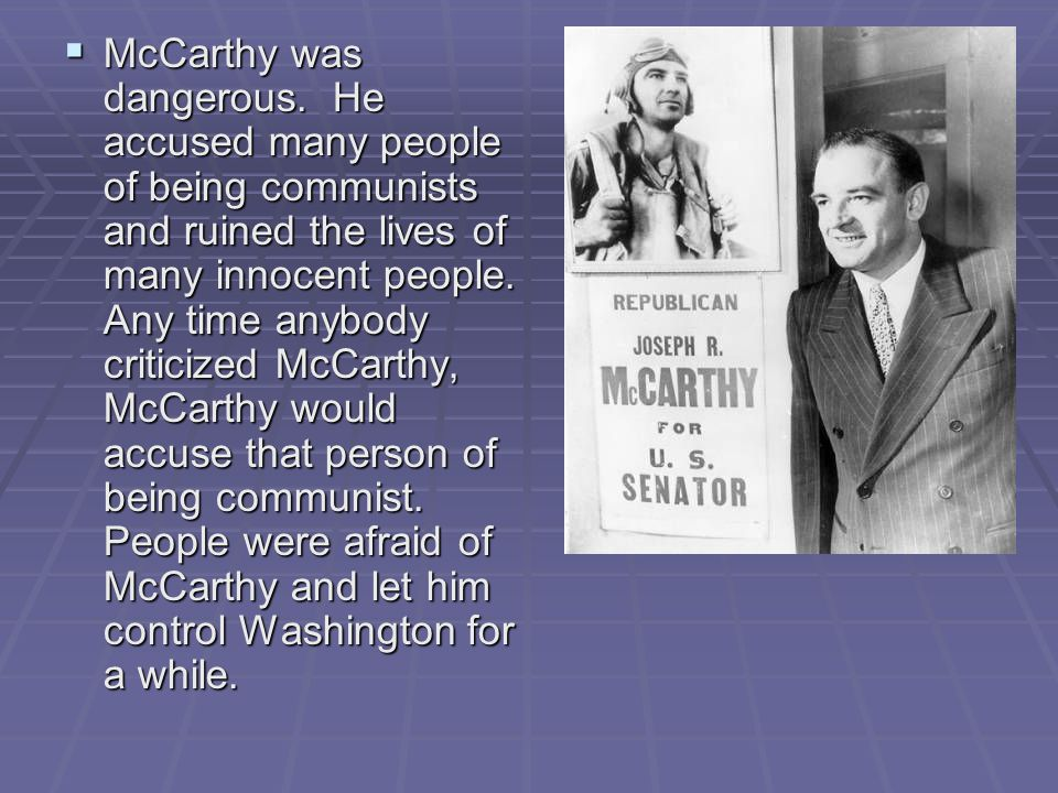  McCarthy was dangerous. He accused many people of being communists and ruined the lives of many innocent people. Any time anybody criticized McCarth