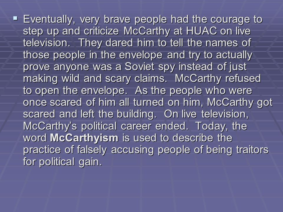 Eventually, very brave people had the courage to step up and criticize McCarthy at HUAC on live television. They dared him to tell the names of thos