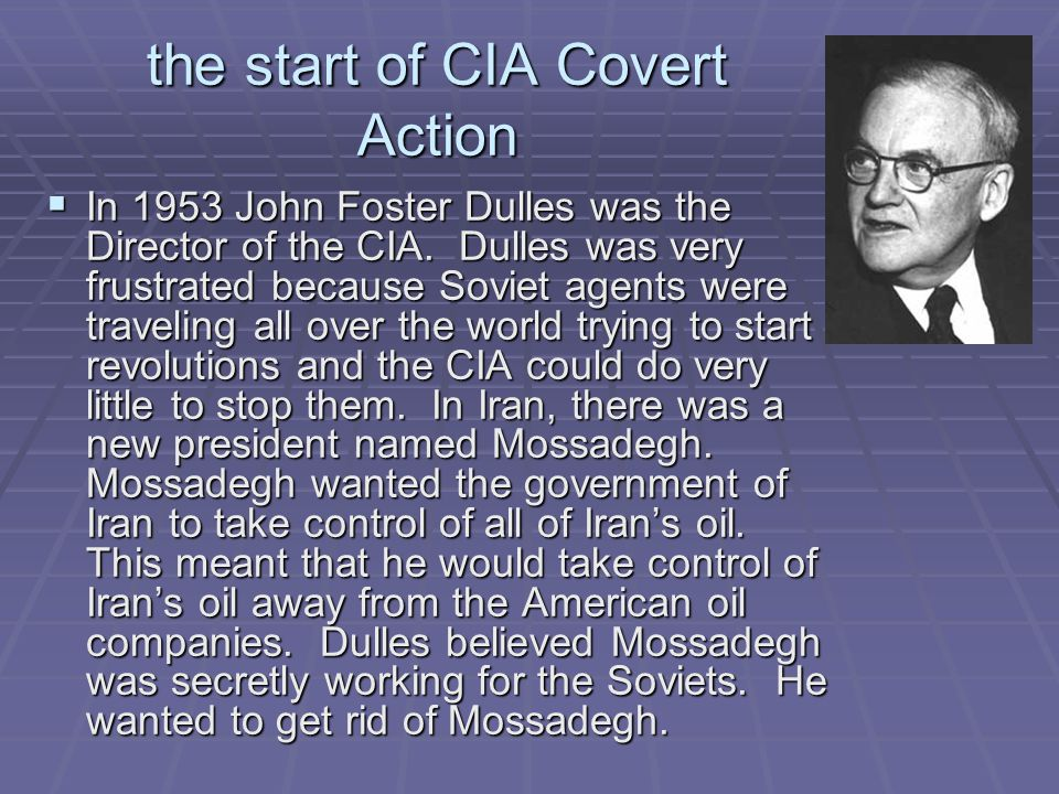 the start of CIA Covert Action  In 1953 John Foster Dulles was the Director of the CIA. Dulles was very frustrated because Soviet agents were traveli