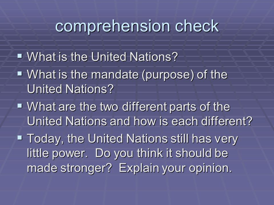 comprehension check  What is the United Nations?  What is the mandate (purpose) of the United Nations?  What are the two different parts of the Uni