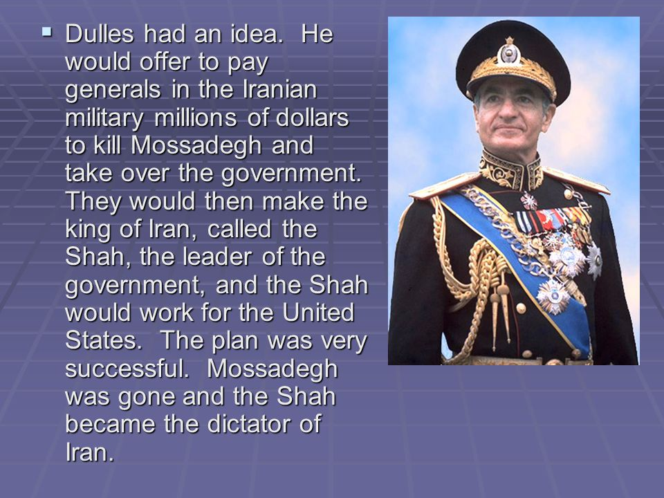  Dulles had an idea. He would offer to pay generals in the Iranian military millions of dollars to kill Mossadegh and take over the government. They