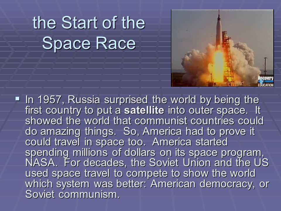 the Start of the Space Race  In 1957, Russia surprised the world by being the first country to put a satellite into outer space. It showed the world