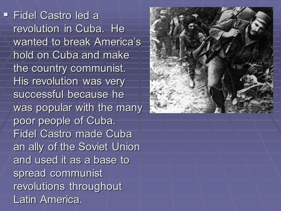  Fidel Castro led a revolution in Cuba. He wanted to break America's hold on Cuba and make the country communist. His revolution was very successful