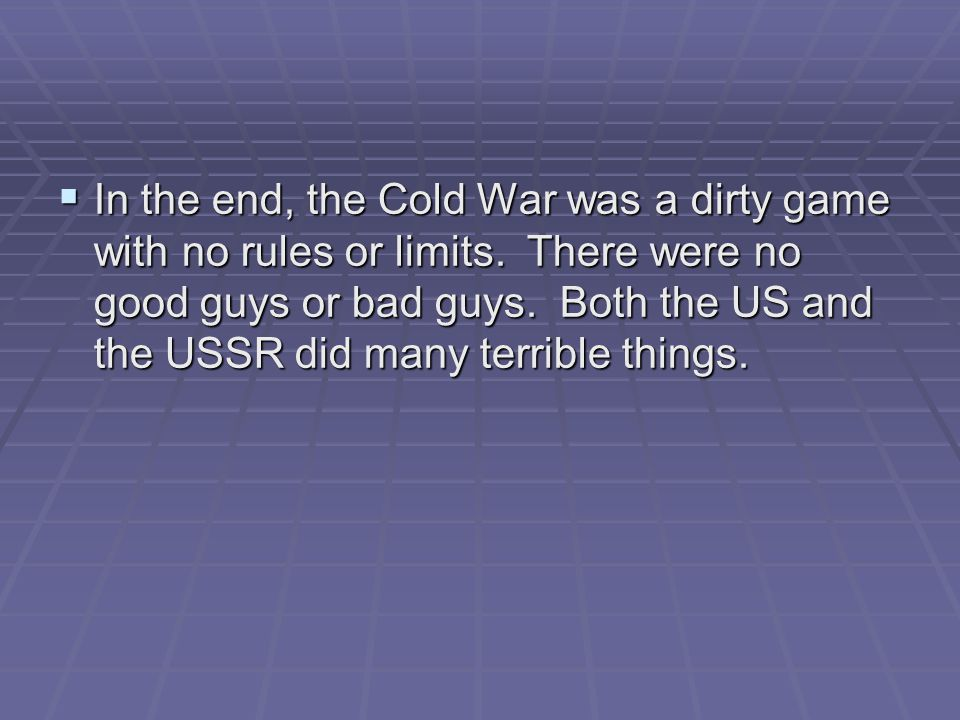  In the end, the Cold War was a dirty game with no rules or limits. There were no good guys or bad guys. Both the US and the USSR did many terrible t