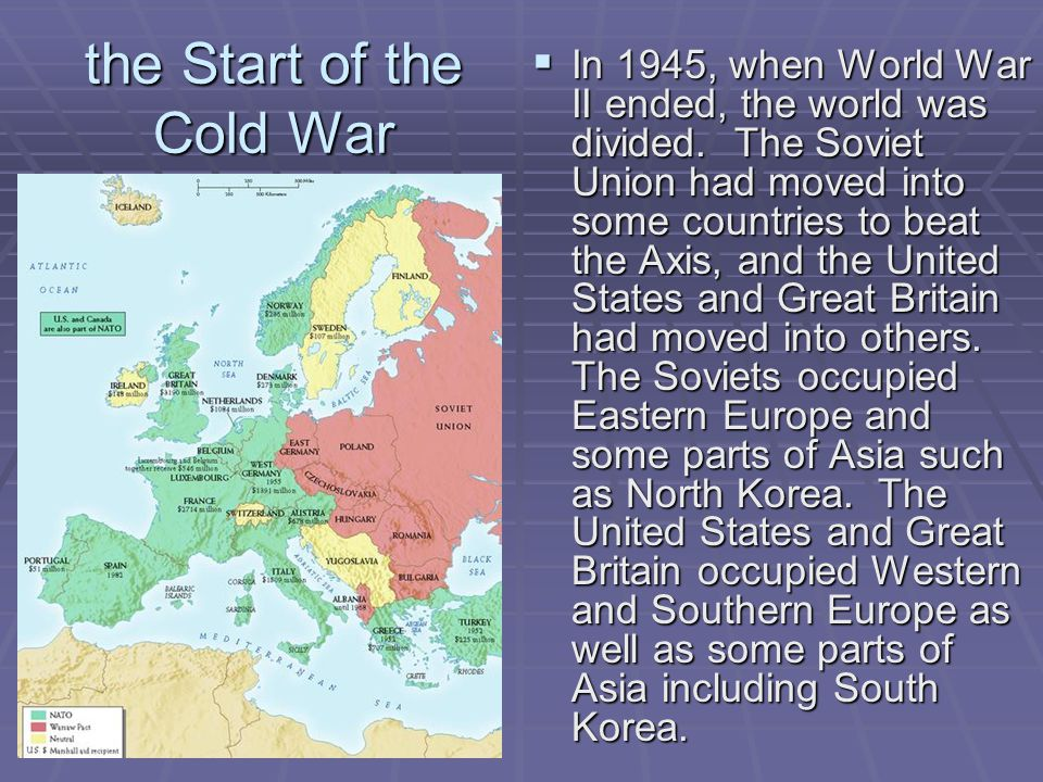 the Start of the Cold War  In 1945, when World War II ended, the world was divided. The Soviet Union had moved into some countries to beat the Axis,