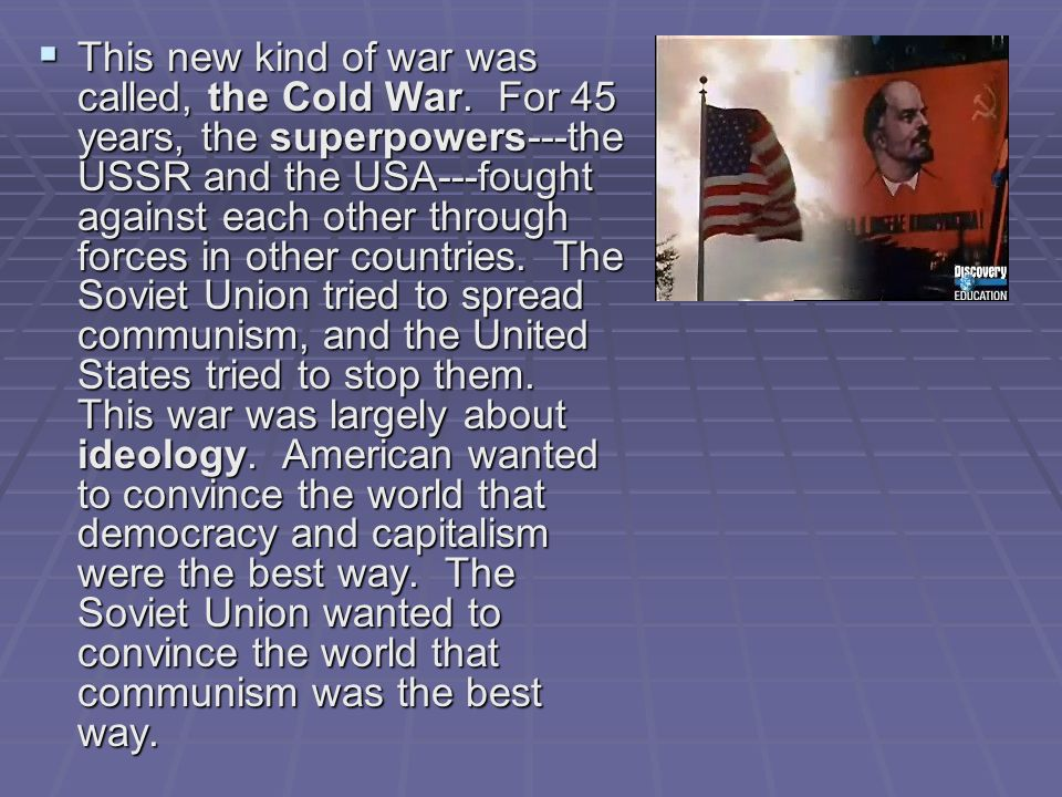  This new kind of war was called, the Cold War. For 45 years, the superpowers---the USSR and the USA---fought against each other through forces in ot