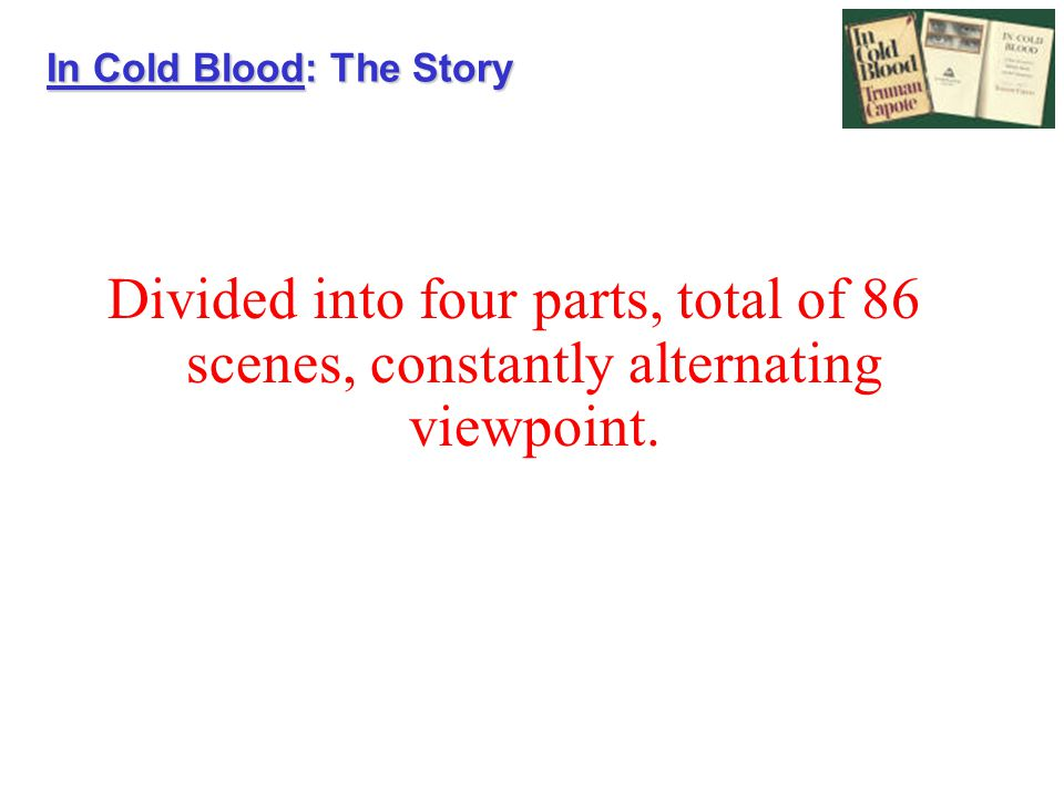 In Cold Blood: The Story Divided into four parts, total of 86 scenes, constantly alternating viewpoint.