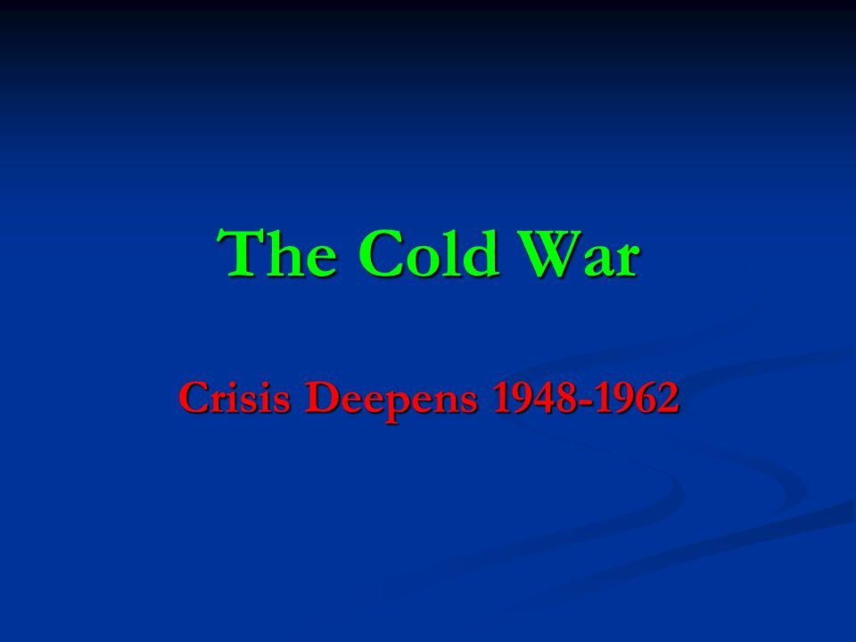 The Cold War Crisis Deepens 1948-1962