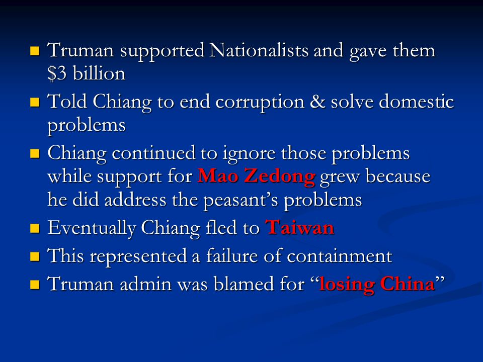 Truman supported Nationalists and gave them $3 billion Truman supported Nationalists and gave them $3 billion Told Chiang to end corruption & solve domestic problems Told Chiang to end corruption & solve domestic problems Chiang continued to ignore those problems while support for Mao Zedong grew because he did address the peasant's problems Chiang continued to ignore those problems while support for Mao Zedong grew because he did address the peasant's problems Eventually Chiang fled to Taiwan Eventually Chiang fled to Taiwan This represented a failure of containment This represented a failure of containment Truman admin was blamed for losing China Truman admin was blamed for losing China