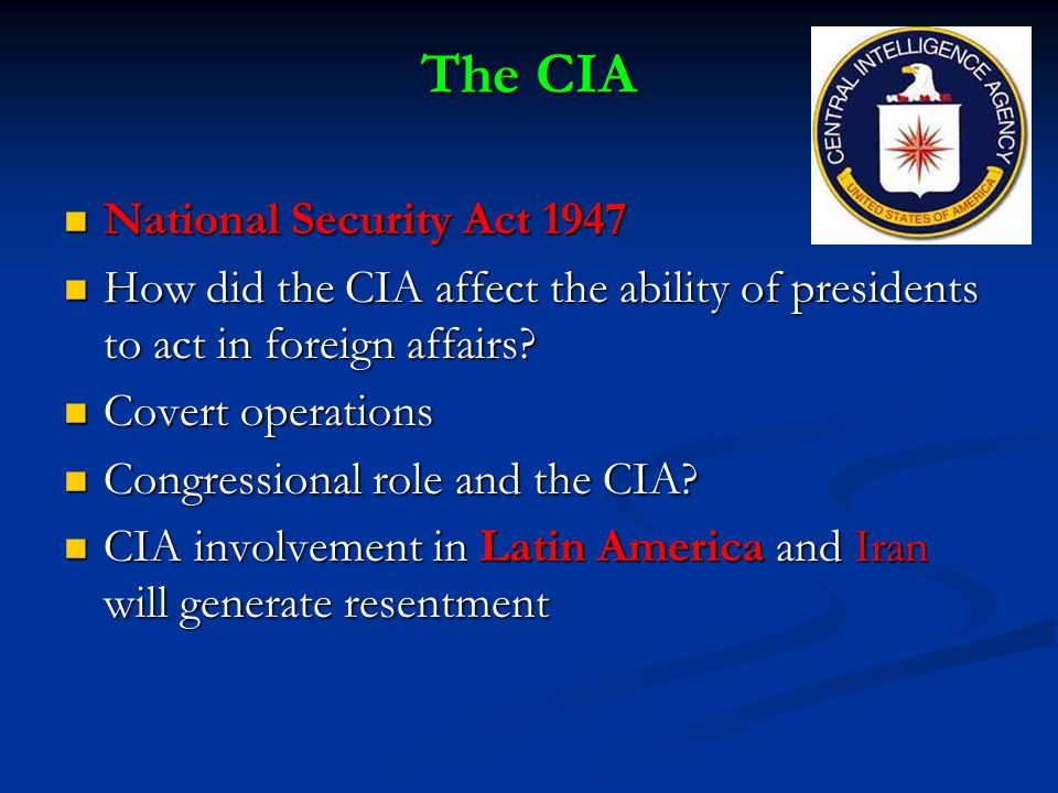 The CIA National Security Act 1947 National Security Act 1947 How did the CIA affect the ability of presidents to act in foreign affairs.