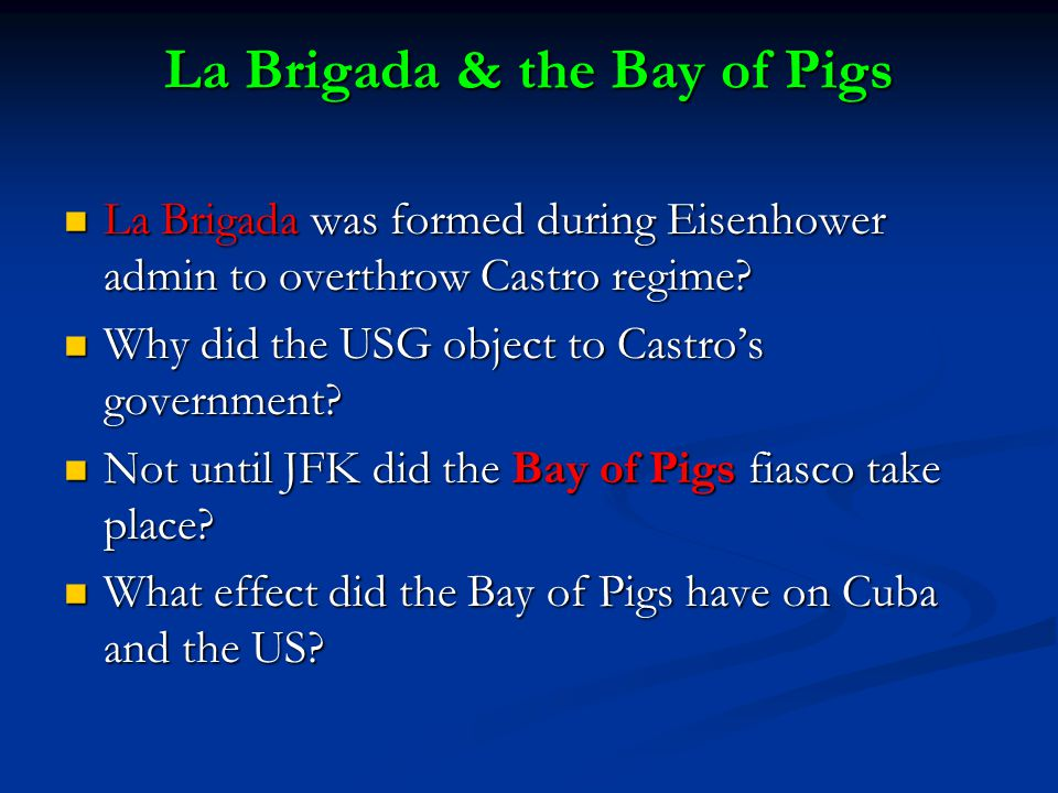 La Brigada & the Bay of Pigs La Brigada was formed during Eisenhower admin to overthrow Castro regime.