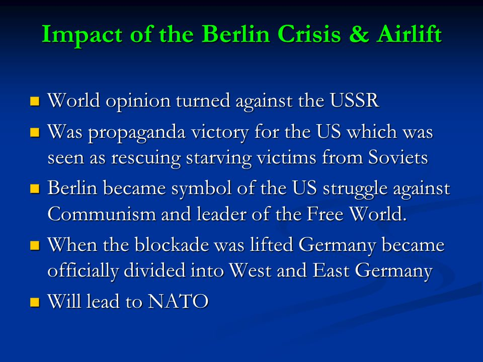Impact of the Berlin Crisis & Airlift World opinion turned against the USSR World opinion turned against the USSR Was propaganda victory for the US which was seen as rescuing starving victims from Soviets Was propaganda victory for the US which was seen as rescuing starving victims from Soviets Berlin became symbol of the US struggle against Communism and leader of the Free World.