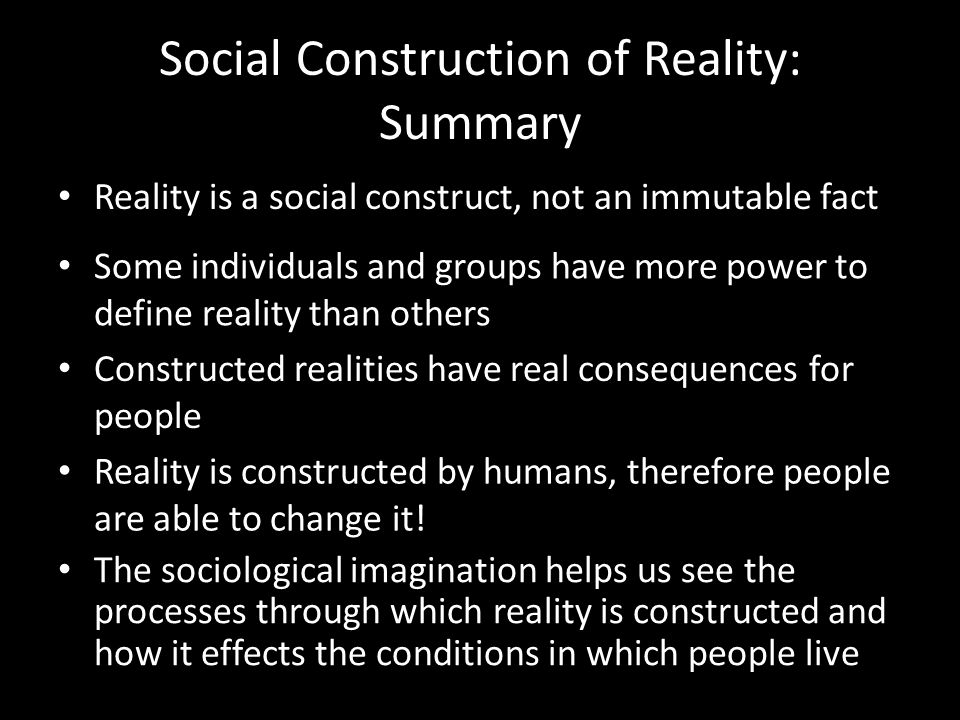 Social Construction of Reality: Summary Reality is a social construct, not an immutable fact Some individuals and groups have more power to define reality than others Constructed realities have real consequences for people Reality is constructed by humans, therefore people are able to change it.