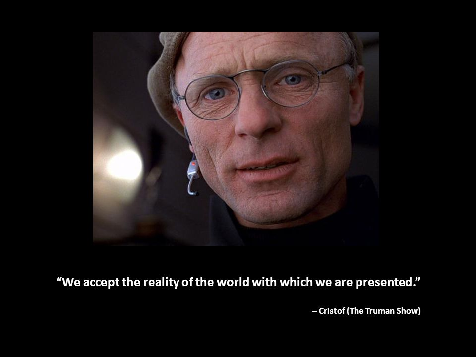 We accept the reality of the world with which we are presented. – Cristof (The Truman Show)