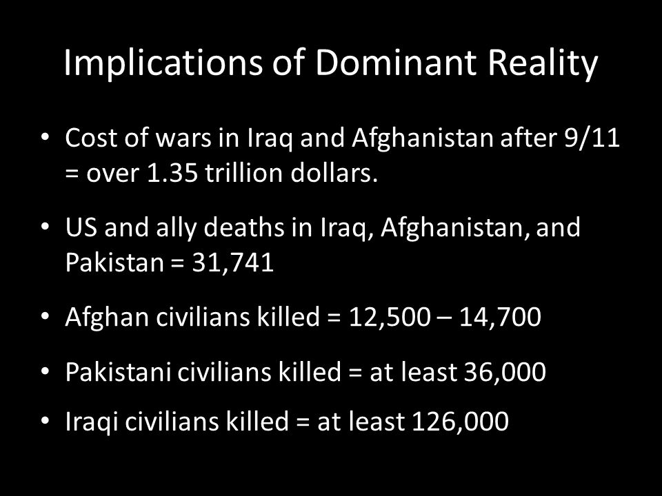 Implications of Dominant Reality Cost of wars in Iraq and Afghanistan after 9/11 = over 1.35 trillion dollars.