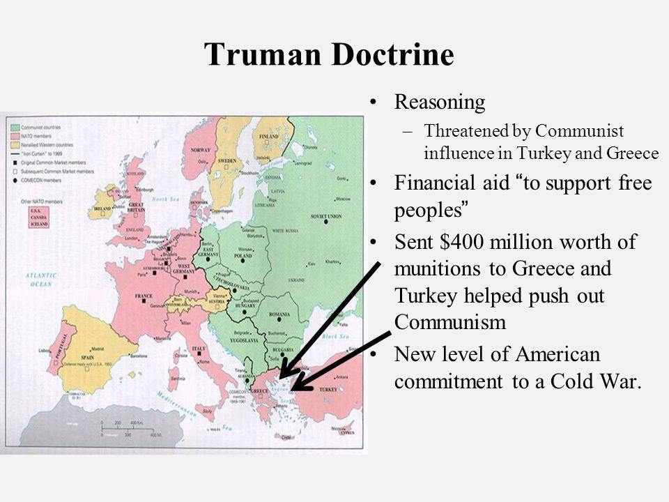Truman Doctrine Reasoning –Threatened by Communist influence in Turkey and Greece Financial aid to support free peoples Sent $400 million worth of munitions to Greece and Turkey helped push out Communism New level of American commitment to a Cold War.