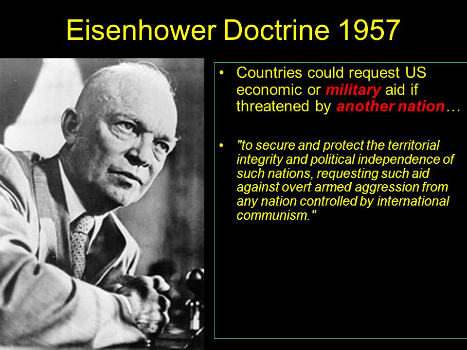Eisenhower Doctrine 1957 Countries could request US economic or military aid if threatened by another nation… to secure and protect the territorial integrity and political independence of such nations, requesting such aid against overt armed aggression from any nation controlled by international communism.