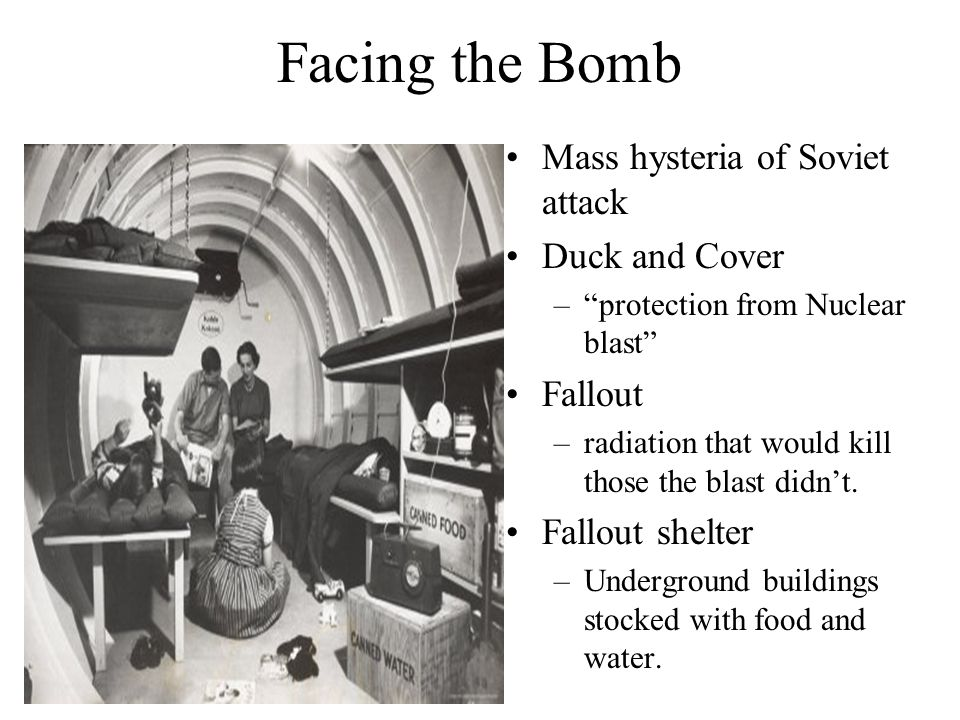 Facing the Bomb Mass hysteria of Soviet attack Duck and Cover – protection from Nuclear blast Fallout –radiation that would kill those the blast didn't.