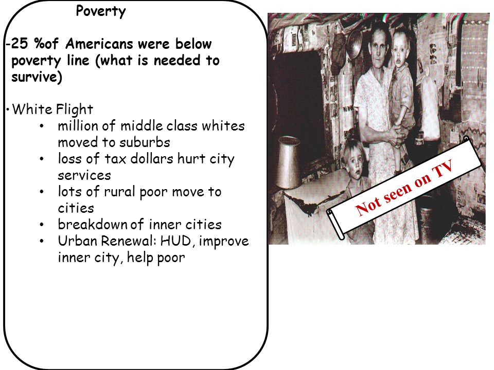 Poverty -25 %of Americans were below poverty line (what is needed to survive) White Flight million of middle class whites moved to suburbs loss of tax dollars hurt city services lots of rural poor move to cities breakdown of inner cities Urban Renewal: HUD, improve inner city, help poor Not seen on TV