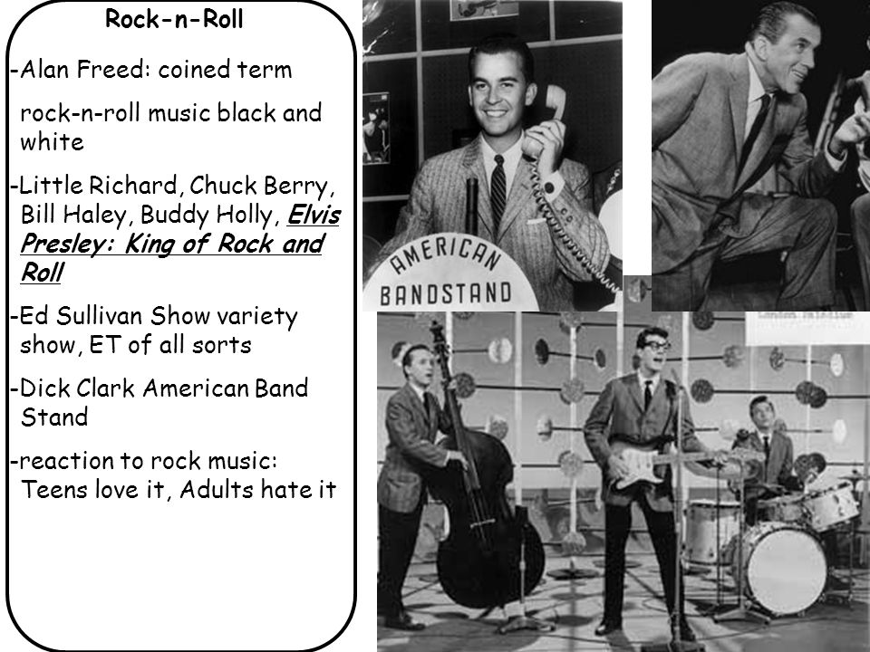Rock-n-Roll -Alan Freed: coined term rock-n-roll music black and white -Little Richard, Chuck Berry, Bill Haley, Buddy Holly, Elvis Presley: King of Rock and Roll -Ed Sullivan Show variety show, ET of all sorts -Dick Clark American Band Stand -reaction to rock music: Teens love it, Adults hate it
