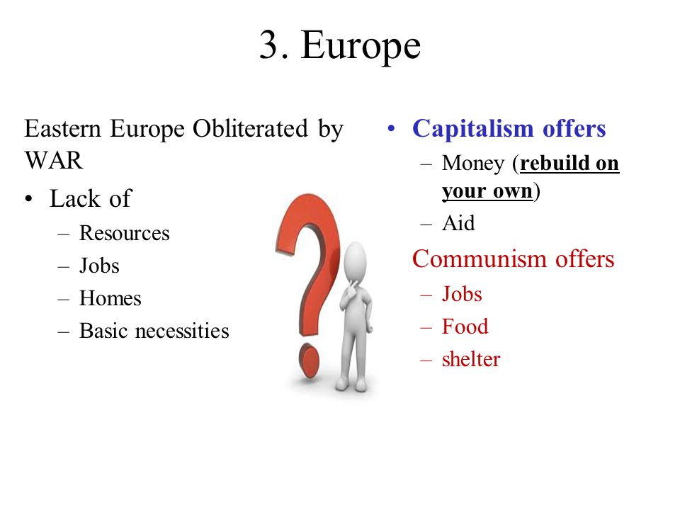 3. Europe Eastern Europe Obliterated by WAR Lack of –Resources –Jobs –Homes –Basic necessities Capitalism offers –Money (rebuild on your own) –Aid Com