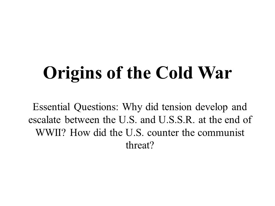 Origins of the Cold War Essential Questions: Why did tension develop and escalate between the U.S. and U.S.S.R. at the end of WWII? How did the U.S. c