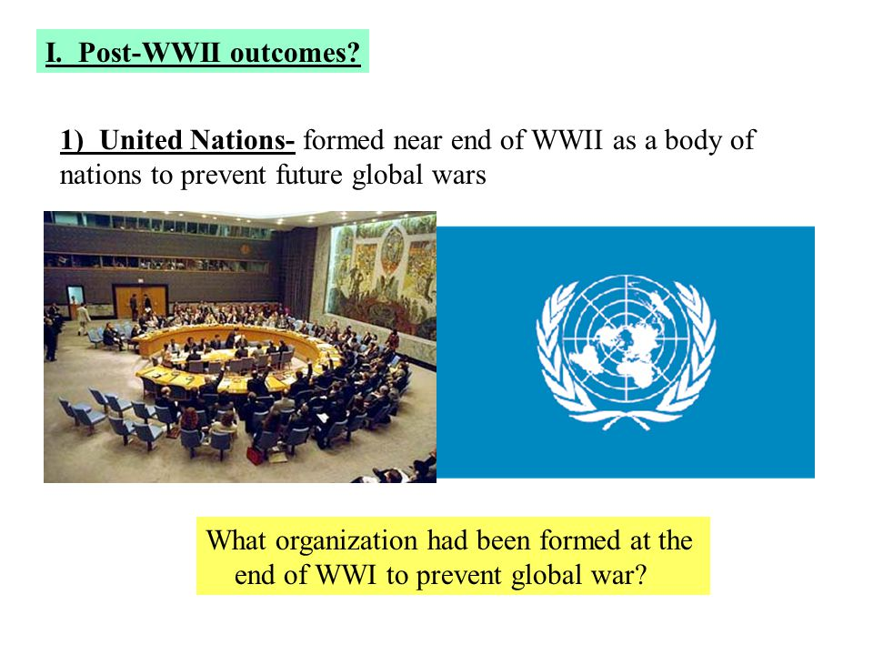 I. Post-WWII outcomes? 1) United Nations- formed near end of WWII as a body of nations to prevent future global wars What organization had been formed