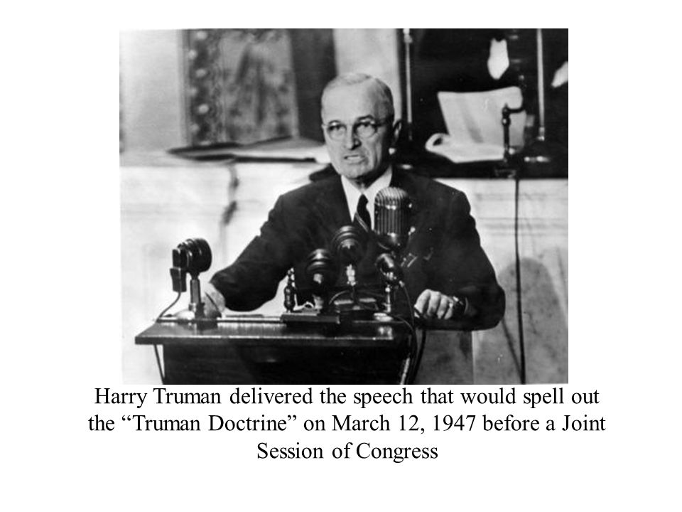 "Harry Truman delivered the speech that would spell out the ""Truman Doctrine"" on March 12, 1947 before a Joint Session of Congress"