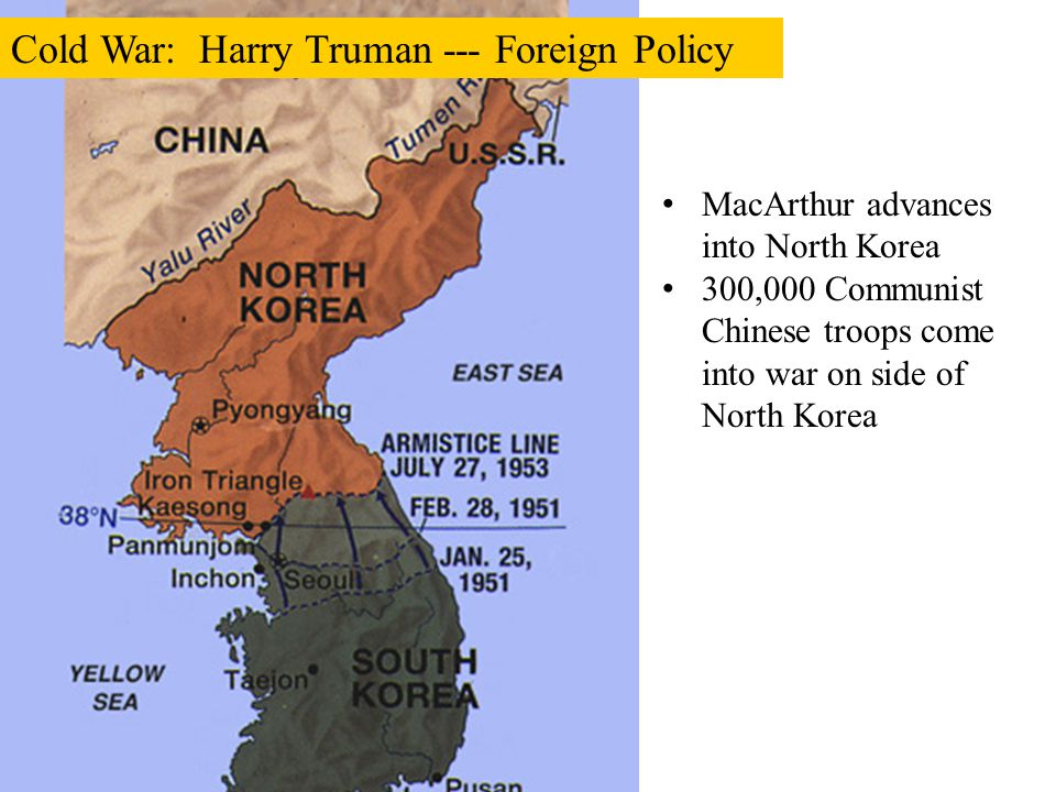 MacArthur advances into North Korea 300,000 Communist Chinese troops come into war on side of North Korea Cold War: Harry Truman --- Foreign Policy