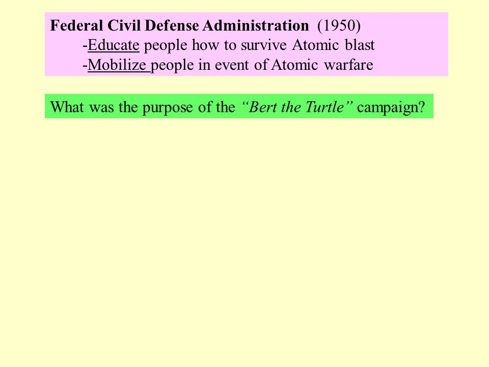 Federal Civil Defense Administration (1950) -Educate people how to survive Atomic blast -Mobilize people in event of Atomic warfare What was the purpo
