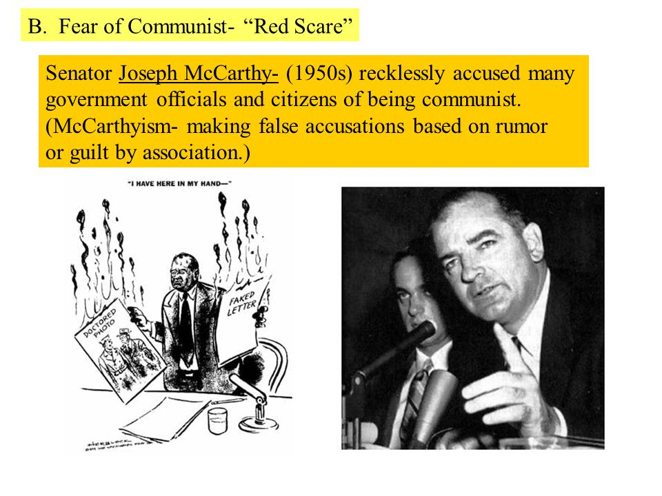 Senator Joseph McCarthy- (1950s) recklessly accused many government officials and citizens of being communist. (McCarthyism- making false accusations