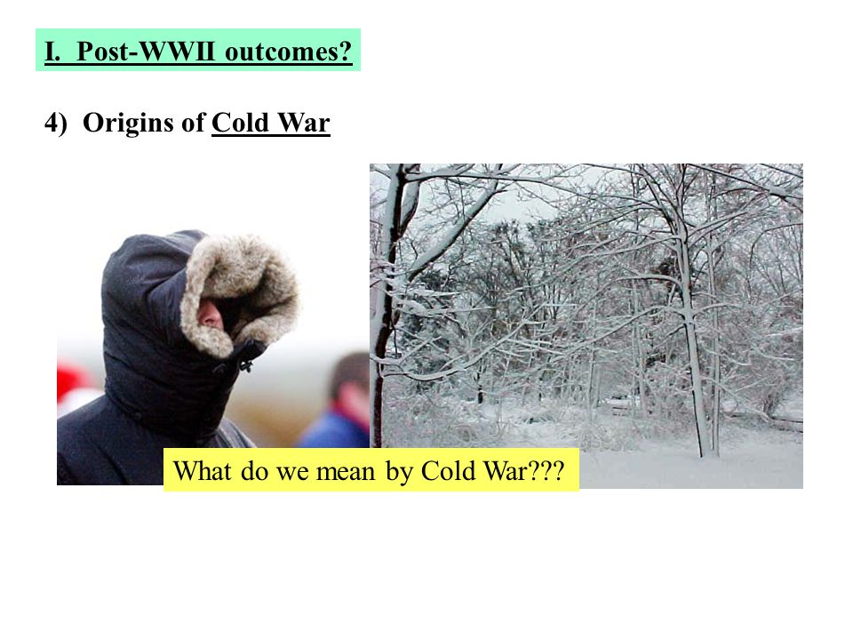 4) Origins of Cold War What do we mean by Cold War??? I. Post-WWII outcomes?