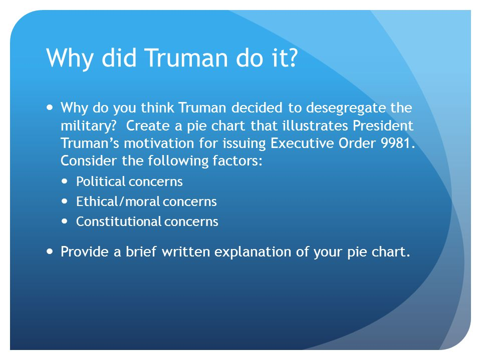 Why did Truman do it? Why do you think Truman decided to desegregate the military? Create a pie chart that illustrates President Truman's motivation f