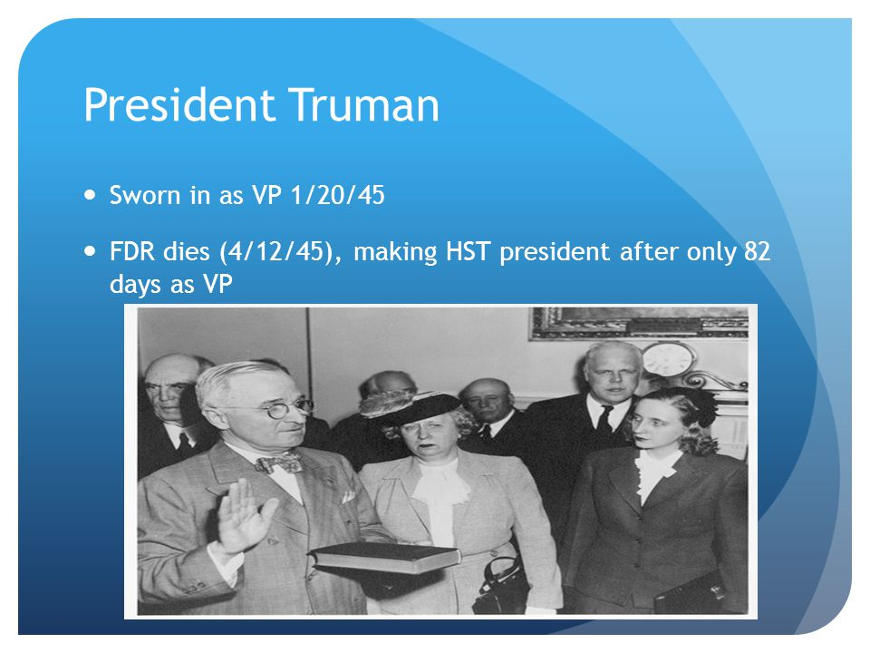 President Truman Sworn in as VP 1/20/45 FDR dies (4/12/45), making HST president after only 82 days as VP